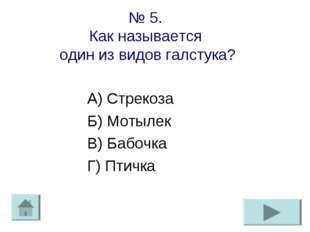 № 5. Как называется один из видов галстука? А) Стрекоза Б) Мотылек В) Бабочка