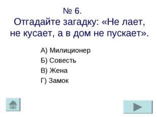 № 6. Отгадайте загадку: «Не лает, не кусает, а в дом не пускает». А) Милицион