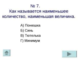 № 7. Как называется наименьшее количество, наименьшая величина. А) Понюшка Б)