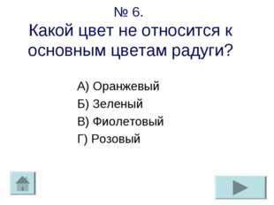 № 6. Какой цвет не относится к основным цветам радуги? А) Оранжевый Б) Зелены
