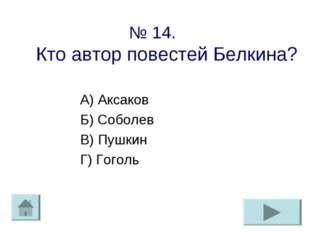 № 14. Кто автор повестей Белкина? А) Аксаков Б) Соболев В) Пушкин Г) Гоголь