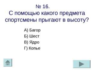 № 16. С помощью какого предмета спортсмены прыгают в высоту? А) Багор Б) Шест