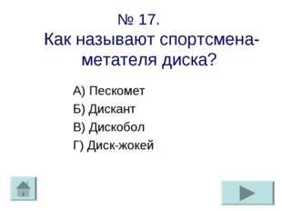 № 17. Как называют спортсмена-метателя диска? А) Пескомет Б) Дискант В) Диско