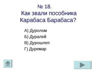 № 18. Как звали пособника Карабаса Барабаса? А) Дуролом Б) Дуралей В) Дурошле