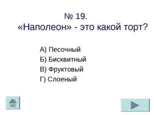 № 19. «Наполеон» - это какой торт? А) Песочный Б) Бисквитный В) Фруктовый Г)