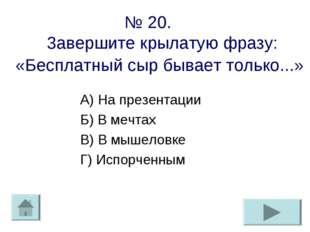 № 20. 3авершите крылатую фразу: «Бесплатный сыр бывает только...» А) На презе