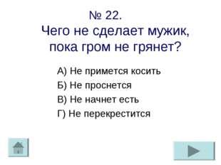 № 22. Чего не сделает мужик, пока гром не грянет? А) Не примется косить Б) Не