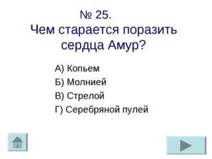 № 25. Чем старается поразить сердца Амур? А) Копьем Б) Молнией В) Стрелой Г)