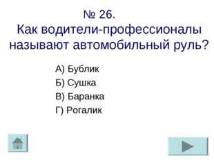 № 26. Как водители-профессионалы называют автомобильный руль? А) Бублик Б) Су