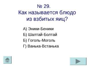 № 29. Как называется блюдо из взбитых яиц? А) Эники-Беники Б) Шалтай-Болтай Б
