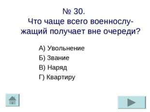 № 30. Что чаще всего военнослу-жащий получает вне очереди? А) Увольнение Б) 3