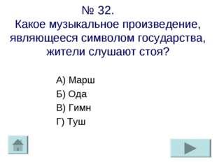 № 32. Какое музыкальное произведение, являющееся символом государства, жители