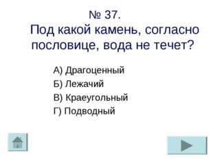 № 37. Под какой камень, согласно пословице, вода не течет? А) Драгоценный Б)