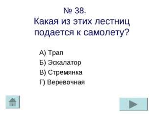 № 38. Какая из этих лестниц подается к самолету? А) Трап Б) Эскалатор В) Стре