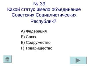 № 39. Какой статус имело объединение Советских Социалистических Республик? А)
