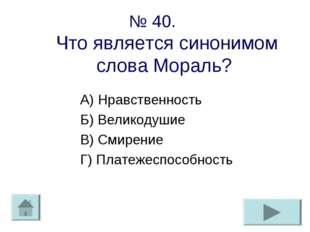 № 40. Что является синонимом слова Мораль? А) Нравственность Б) Великодушие В