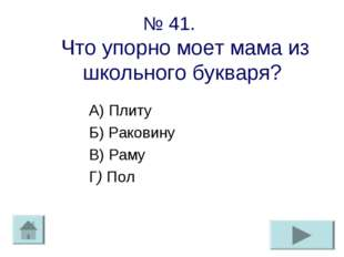 № 41. Что упорно моет мама из школьного букваря? А) Плиту Б) Раковину В) Раму