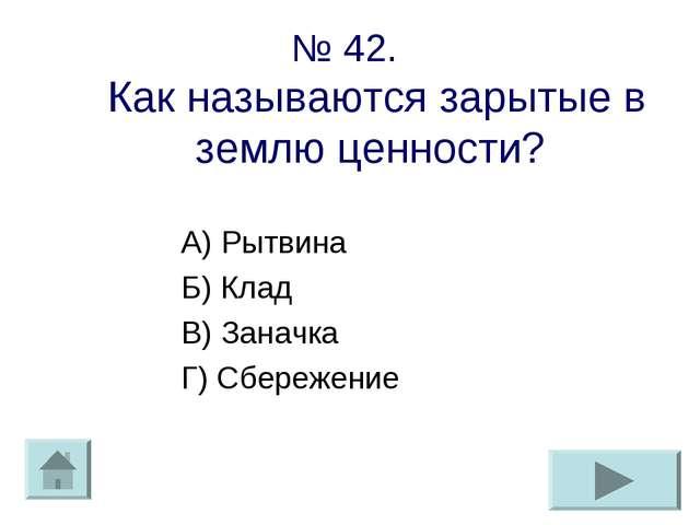 № 42. Как называются зарытые в землю ценности? А) Рытвина Б) Клад В) Заначка...