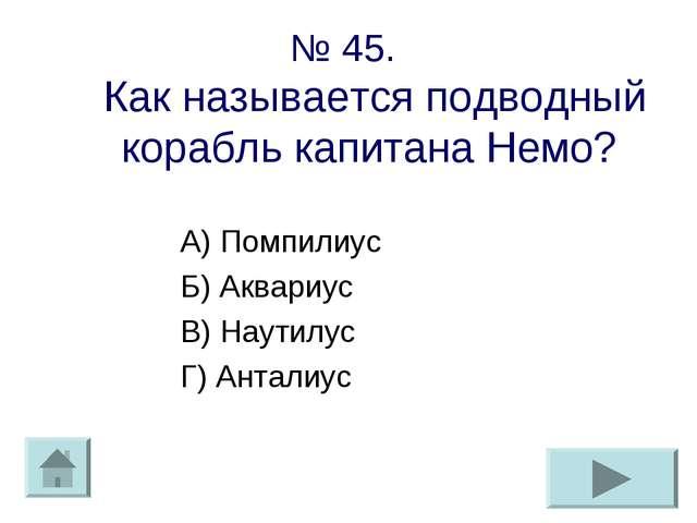 № 45. Как называется подводный корабль капитана Немо? А) Помпилиус Б) Аквариу...