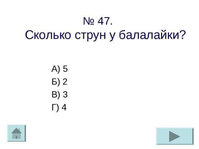 № 47. Сколько струн у балалайки? А) 5 Б) 2 В) 3 Г) 4