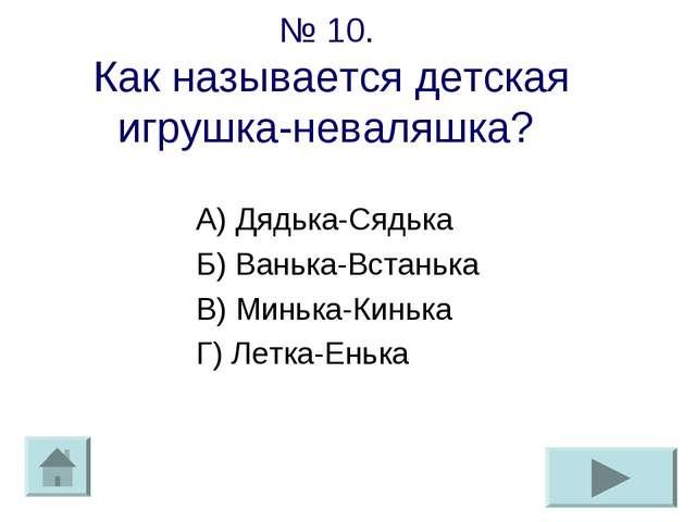№ 10. Как называется детская игрушка-неваляшка? А) Дядька-Сядька Б) Ванька-Вс...