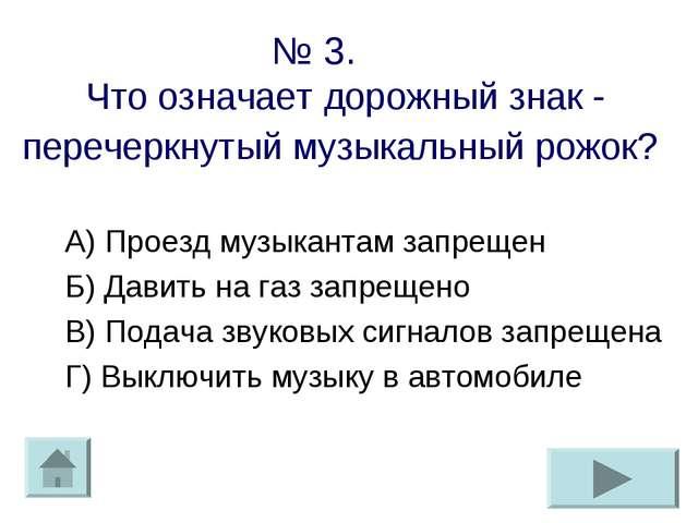 № 3. Что означает дорожный знак - перечеркнутый музыкальный рожок? А) Проезд...