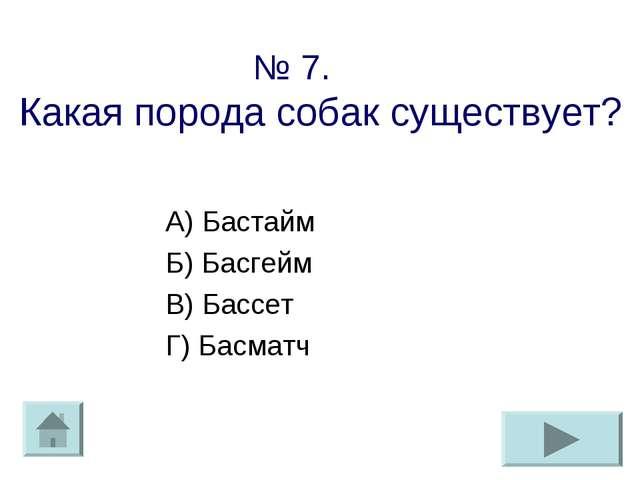 № 7. Какая порода собак существует? А) Бастайм Б) Басгейм В) Бассет Г) Басматч