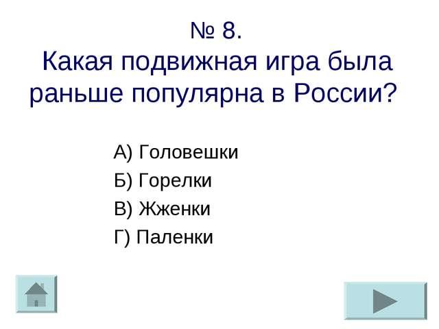 № 8. Какая подвижная игра была раньше популярна в России? А) Головешки Б) Гор...