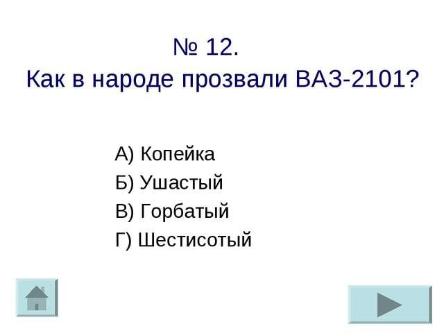 № 12. Как в народе прозвали ВАЗ-2101? А) Копейка Б) Ушастый В) Горбатый Г) Ше...