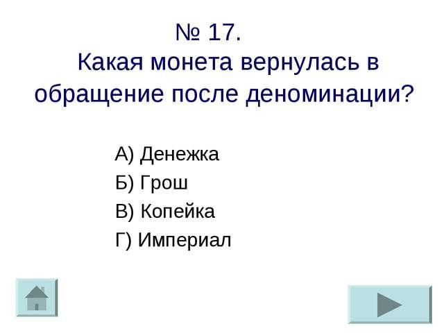 № 17. Какая монета вернулась в обращение после деноминации? А) Денежка Б) Гро...