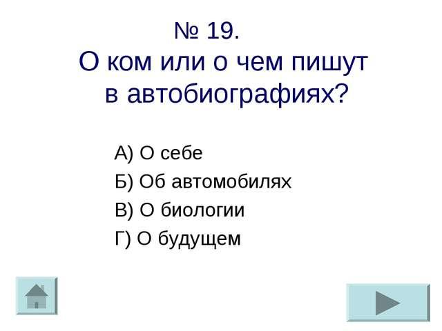 № 19. О ком или о чем пишут в автобиографиях? А) О себе Б) Об автомобилях В)...