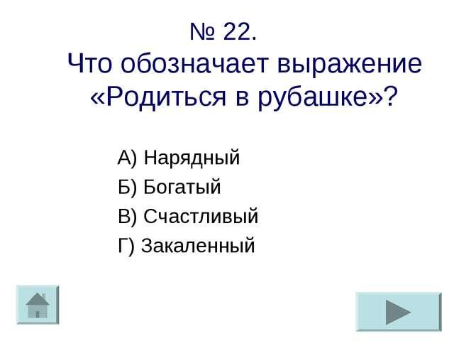 № 22. Что обозначает выражение «Родиться в рубашке»? А) Нарядный Б) Богатый В...