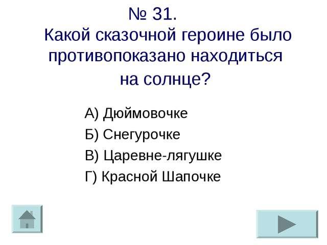 № 31. Какой сказочной героине было противопоказано находиться на солнце? А) Д...