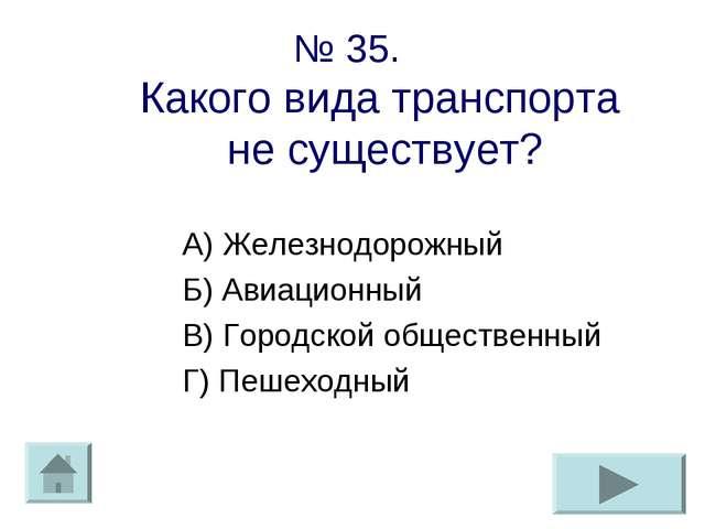 № 35. Какого вида транспорта не существует? А) Железнодорожный Б) Авиационный...