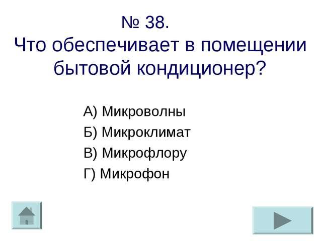 № 38. Что обеспечивает в помещении бытовой кондиционер? А) Микроволны Б) Микр...