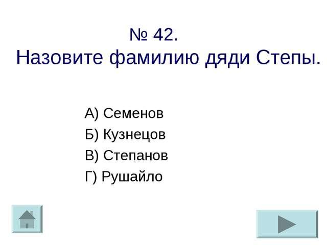 № 42. Назовите фамилию дяди Степы. А) Семенов Б) Кузнецов В) Степанов Г) Руша...