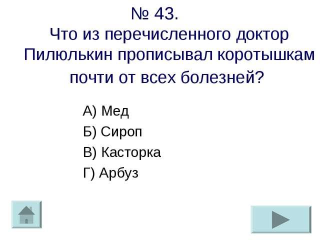 № 43. Что из перечисленного доктор Пилюлькин прописывал коротышкам почти от в...