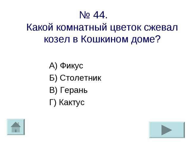 № 44. Какой комнатный цветок сжевал козел в Кошкином доме? А) Фикус Б) Столет...