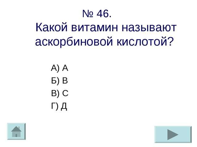 № 46. Какой витамин называют аскорбиновой кислотой? А) А Б) В В) С Г) Д