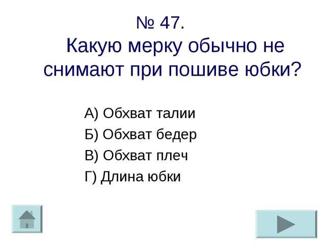 № 47. Какую мерку обычно не снимают при пошиве юбки? А) Обхват талии Б) Обхва...