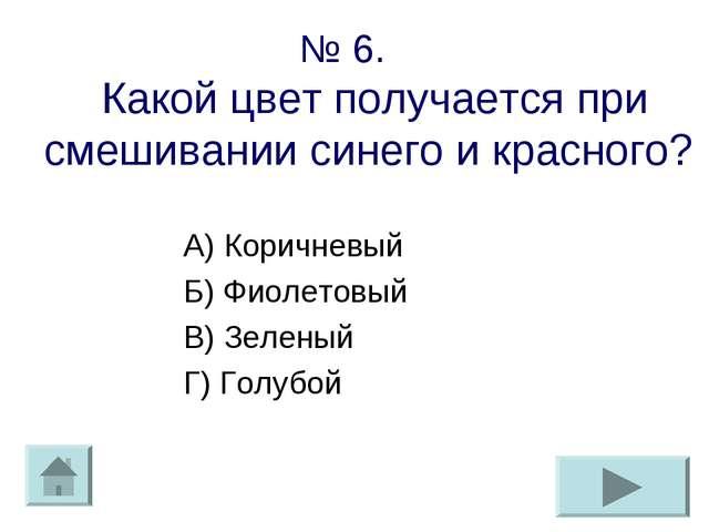 № 6. Какой цвет получается при смешивании синего и красного? А) Коричневый Б)...