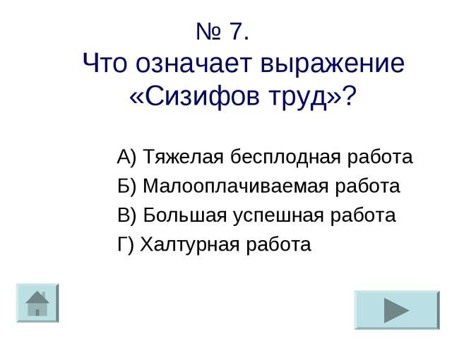 № 7. Что означает выражение «Сизифов труд»? А) Тяжелая бесплодная работа Б) М...
