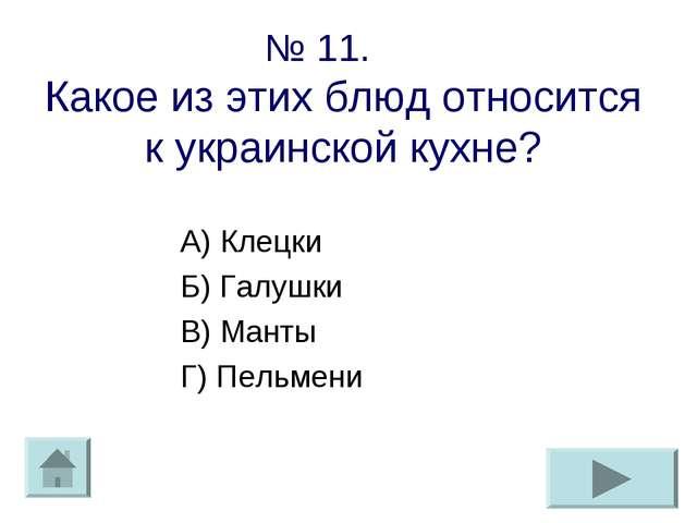 № 11. Какое из этих блюд относится к украинской кухне? А) Клецки Б) Галушки В...