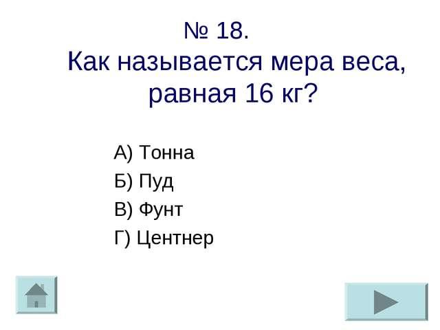 № 18. Как называется мера веса, равная 16 кг? А) Тонна Б) Пуд В) Фунт Г) Цент...