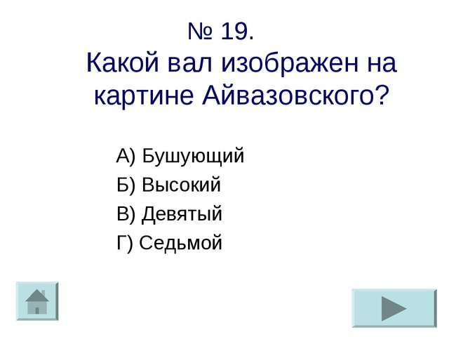 № 19. Какой вал изображен на картине Айвазовского? А) Бушующий Б) Высокий В)...