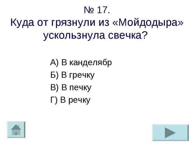 № 17. Куда от грязнули из «Мойдодыра» ускользнула свечка? А) В канделябр Б) В...