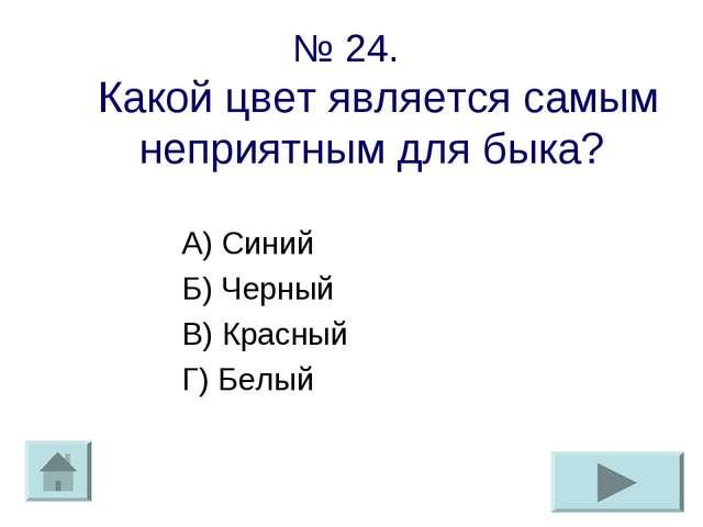 № 24. Какой цвет является самым неприятным для быка? А) Синий Б) Черный В) Кр...