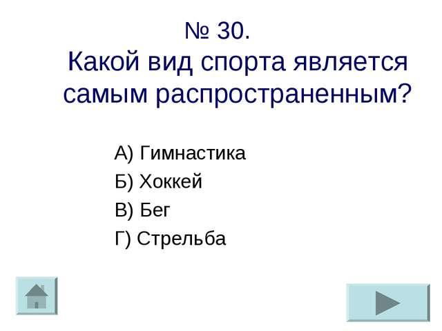 № 30. Какой вид спорта является самым распространенным? А) Гимнастика Б) Хокк...