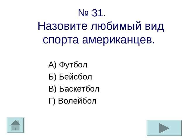 № 31. Назовите любимый вид спорта американцев. А) Футбол Б) Бейсбол В) Баскет...