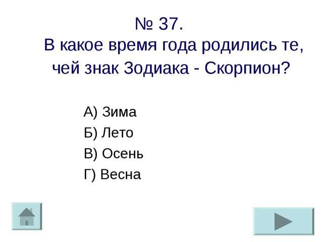 № 37. В какое время года родились те, чей знак Зодиака - Скорпион? А) Зима Б)...